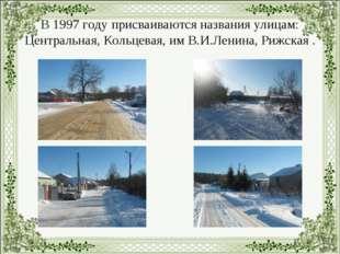 В 1997 году присваиваются названия улицам: Центральная, Кольцевая, им В.И.Лен