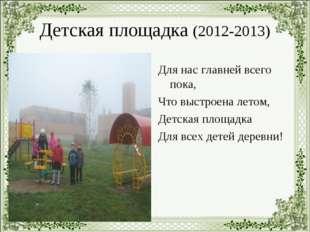 Детская площадка (2012-2013) Для нас главней всего пока, Что выстроена летом,