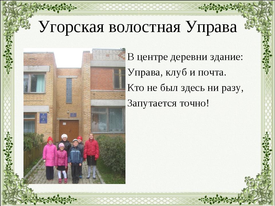 Угорская волостная Управа В центре деревни здание: Управа, клуб и почта. Кто...