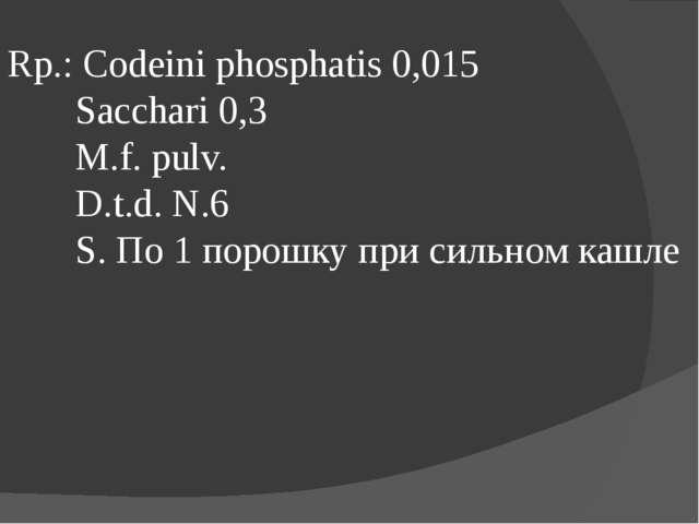 Rp.: Codeini phosphatis 0,015 Sacchari 0,3 M.f. pulv. D.t.d. N.6 S. По 1 поро...