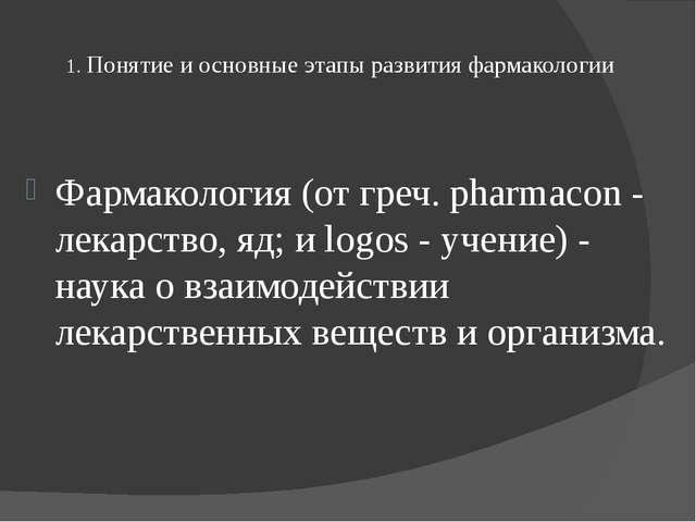 1. Понятие и основные этапы развития фармакологии Фармакология (от греч. pha...