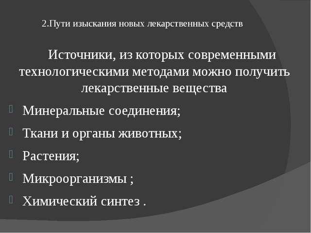 2.Пути изыскания новых лекарственных средств Источники, из которых современн...