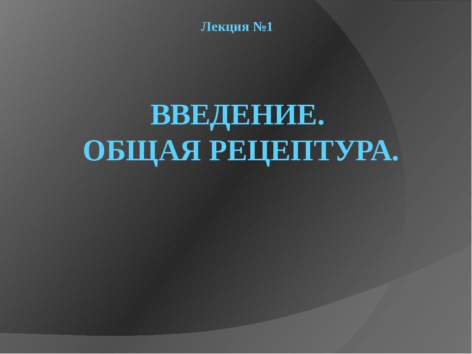 Лекция №1 ВВЕДЕНИЕ. ОБЩАЯ РЕЦЕПТУРА.