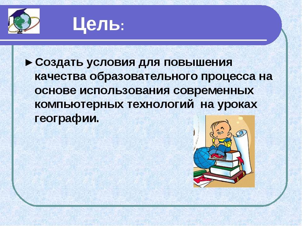 Цель: ►Создать условия для повышения качества образовательного процесса на о...