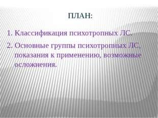 ПЛАН: 1. Классификация психотропных ЛС. 2. Основные группы психотропных ЛС, п
