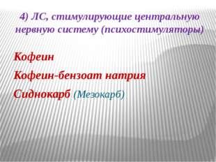 4) ЛС, стимулирующие центральную нервную систему (психостимуляторы) Кофеин Ко