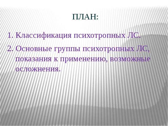 ПЛАН: 1. Классификация психотропных ЛС. 2. Основные группы психотропных ЛС, п...
