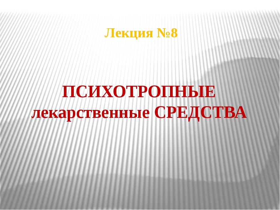 ПСИХОТРОПНЫЕ лекарственные СРЕДСТВА Лекция №8