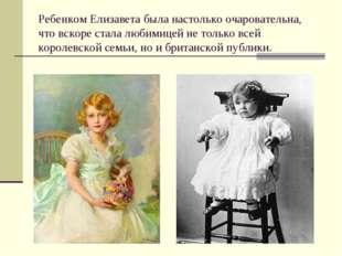 Ребенком Елизавета была настолько очаровательна, что вскоре стала любимицей н