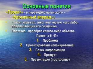 Основные понятия «Проект» - в переводе с латинского – «брошенный вперед»: «пл