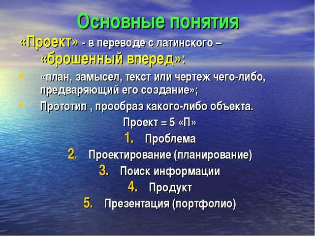 Основные понятия «Проект» - в переводе с латинского – «брошенный вперед»: «пл...