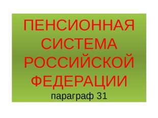 ПЕНСИОННАЯ СИСТЕМА РОССИЙСКОЙ ФЕДЕРАЦИИ параграф 31
