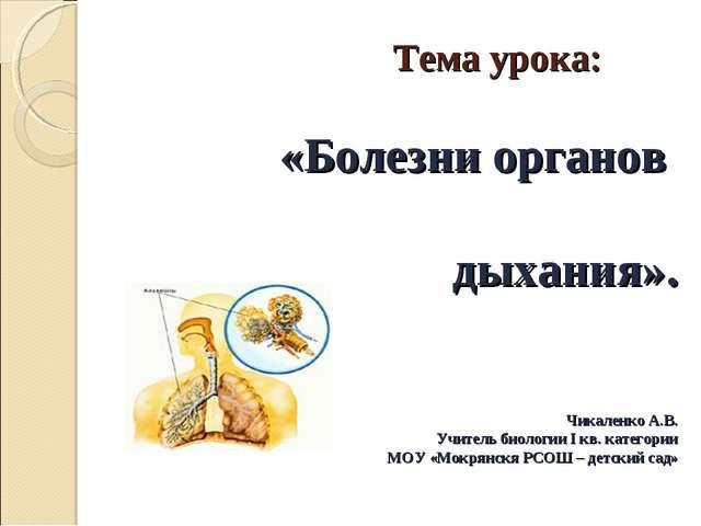 Тема урока: «Болезни органов дыхания». Чикаленко А.В. Учитель биологии I кв....