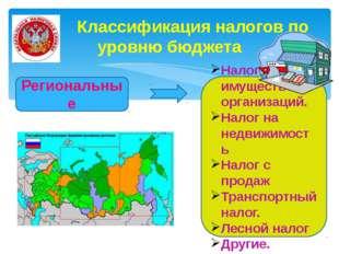 Классификация налогов по уровню бюджета Региональные Налог на имущество орга