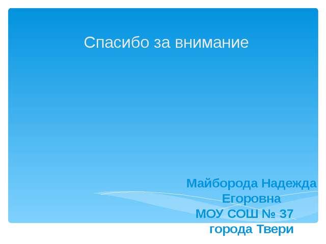 Спасибо за внимание Майборода Надежда Егоровна МОУ СОШ № 37 города Твери