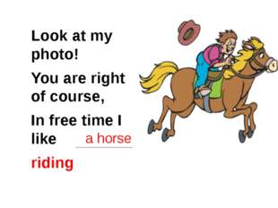 a horse Look at my photo! You are right of course, In free time I like riding