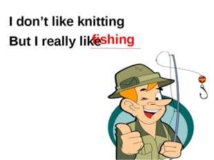 I don't like knitting But I really like fishing