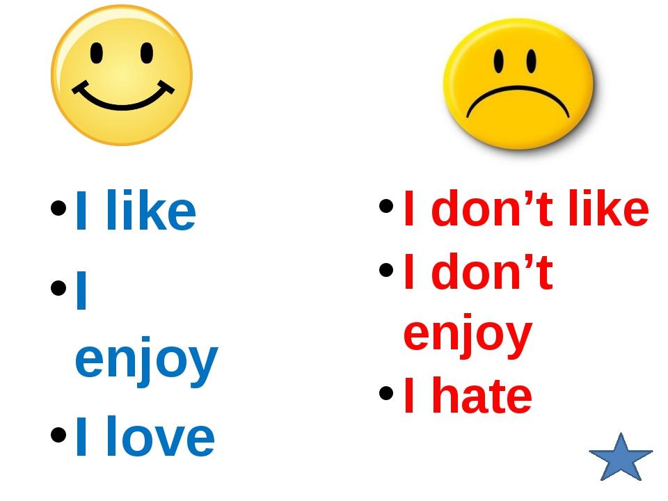 I like I enjoy I love I don't like I don't enjoy I hate