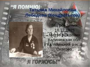 Татьяна Михайловна Лебедева (Кондратьева) Год рождения: 18.12.1923 Место рож