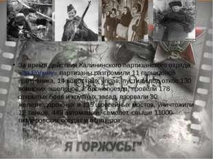 За время действия Калининского партизанского отряда «За Родину» партизаны ра