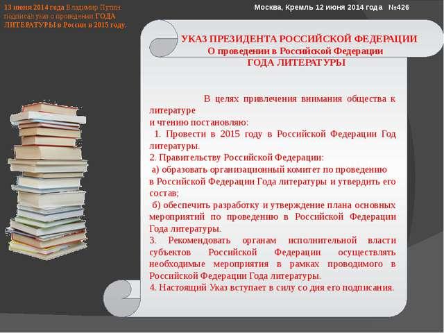 13 июня 2014 года Владимир Путин подписал указ о проведенииГОДА ЛИТЕРАТУРЫ...