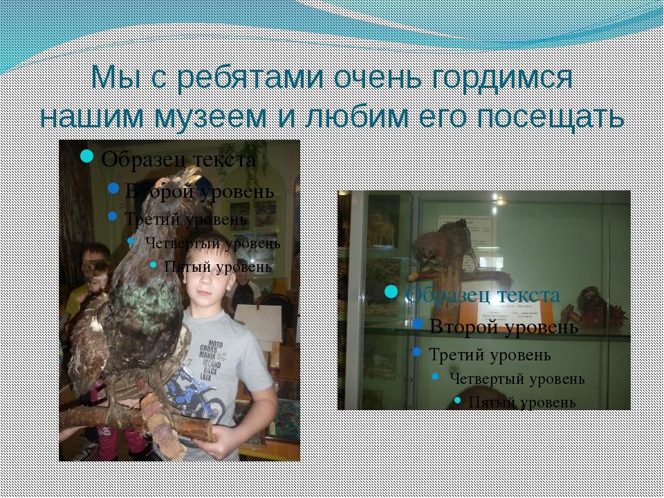 Мы с ребятами очень гордимся нашим музеем и любим его посещать