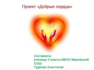 Проект «Добрые сердца» Составила: ученица 3 класса МКОУ Мировской СОШ Гудкова