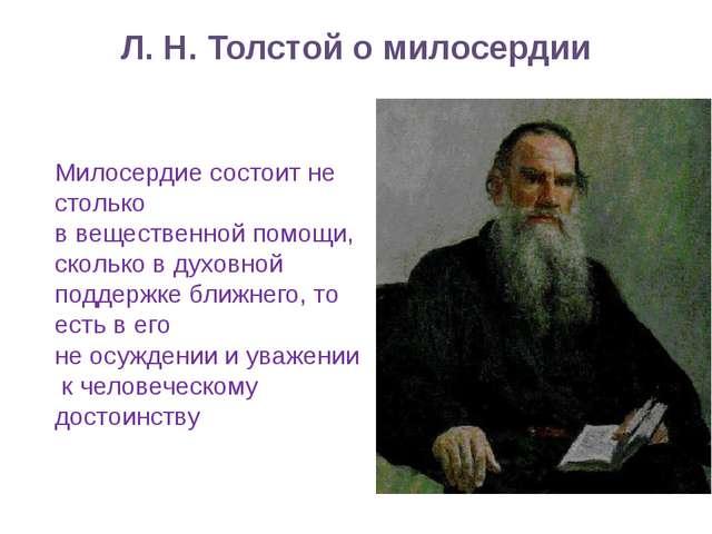 Л. Н. Толстой о милосердии Милосердие состоит не столько в вещественной помощ...