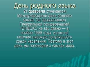 День родного языка 21 февраля отмечается Международный день родного языка. Он