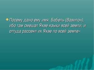 Посему дано ему имя: Бабель (Вавилон), ибо там смешал Яхве языки всей земли,