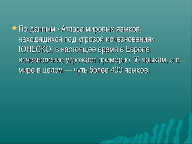 По данным «Атласа мировых языков, находящихся под угрозой исчезновения» ЮНЕСК...