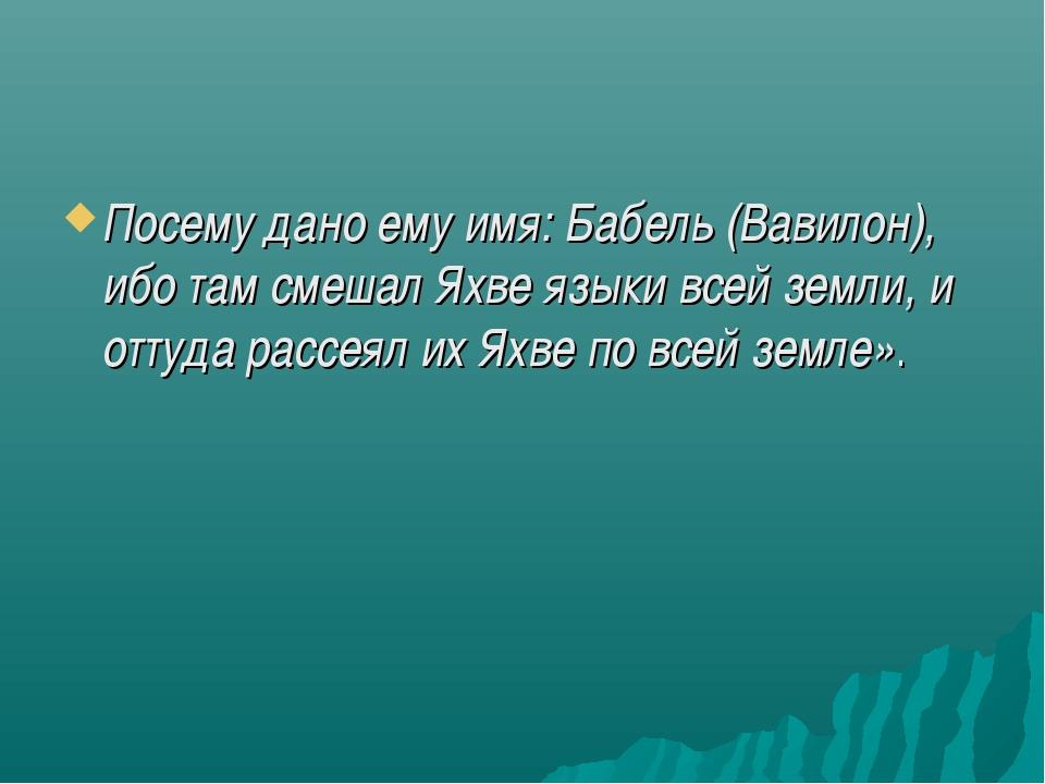 Посему дано ему имя: Бабель (Вавилон), ибо там смешал Яхве языки всей земли,...