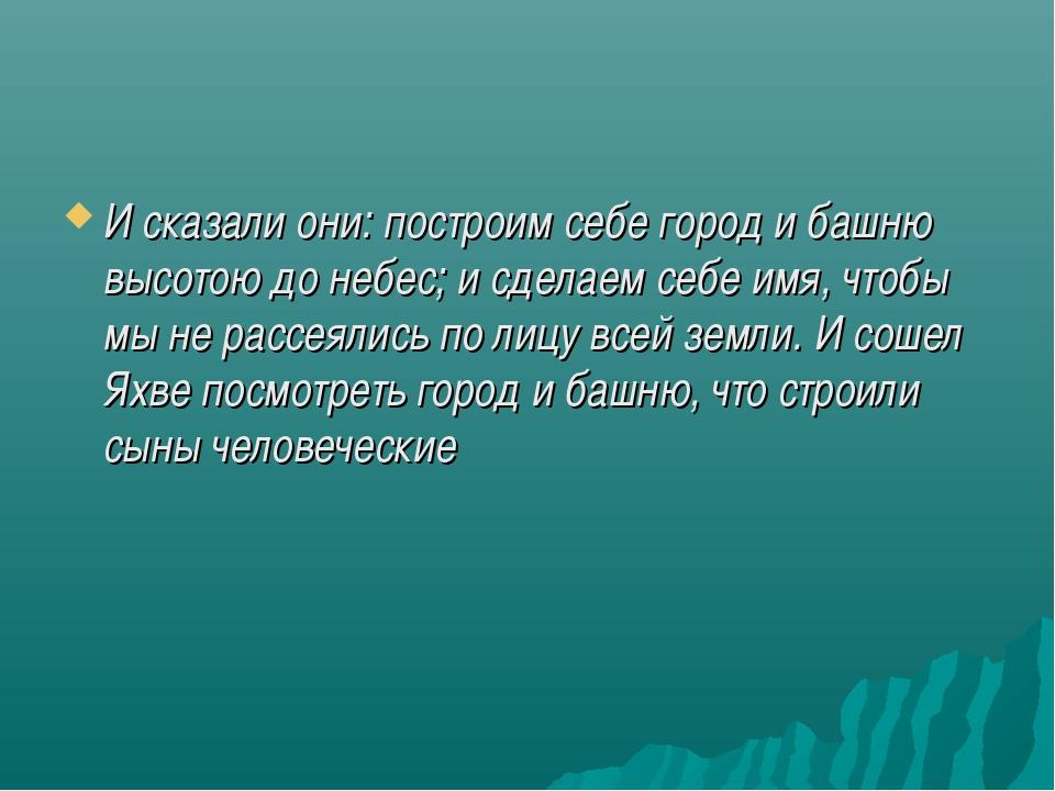 И сказали они: построим себе город и башню высотою до небес; и сделаем себе и...
