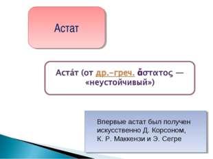 Астат Впервые астат был получен искусственно Д. Корсоном, К.Р.Маккензи и Э.