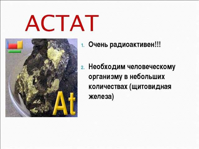 Очень радиоактивен!!! Необходим человеческому организму в небольших количеств...