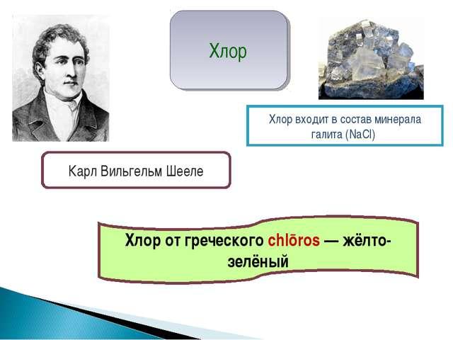 Хлор от греческого chlōros — жёлто-зелёный Хлор входит в состав минерала гали...