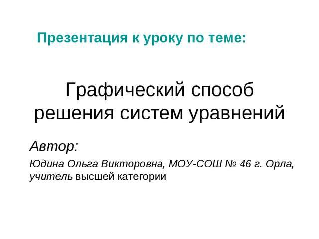 Графический способ решения систем уравнений Автор: Юдина Ольга Викторовна, МО...