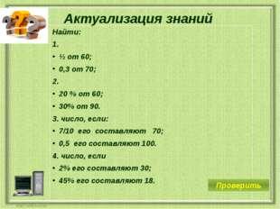 Актуализация знаний Найти: 1. ½ от 60; 0,3 от 70; 2. 20 % от 60; 30% от 90. 3