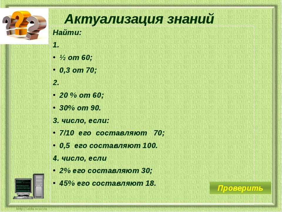 Актуализация знаний Найти: 1. ½ от 60; 0,3 от 70; 2. 20 % от 60; 30% от 90. 3...