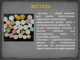 ЭКСТАЗИ «Экстази» — общее название для группы синтетических наркотиков-стимул