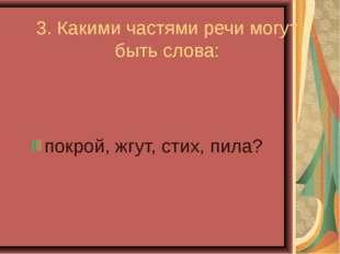 3. Какими частями речи могут быть слова: покрой, жгут, стих, пила?