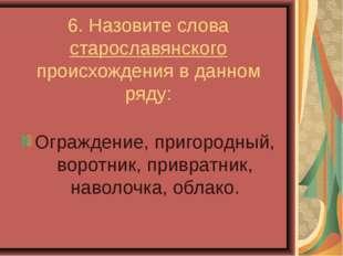 6. Назовите слова старославянского происхождения в данном ряду: Ограждение,