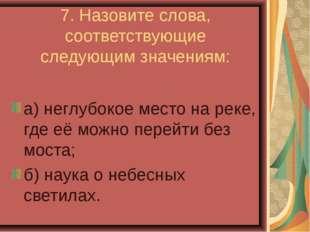 7. Назовите слова, соответствующие следующим значениям: а) неглубокое место н