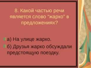 """8. Какой частью речи является слово """"жарко"""" в предложениях? а) На улице жарк"""