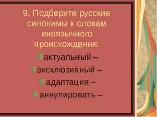 9. Подберите русские синонимы к словам иноязычного происхождения: актуальный