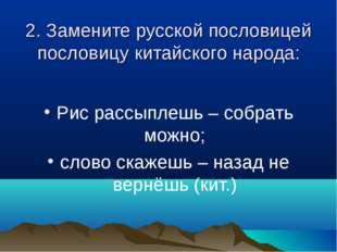 2. Замените русской пословицей пословицу китайского народа: Рис рассыплешь –