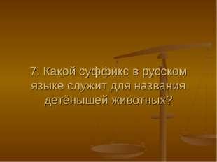 7. Какой суффикс в русском языке служит для названия детёнышей животных?
