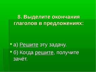 8. Выделите окончания глаголов в предложениях: а) Решите эту задачу. б) Когд