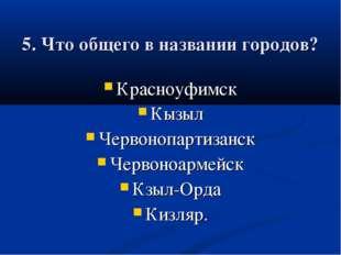 5. Что общего в названии городов? Красноуфимск Кызыл Червонопартизанск Черво