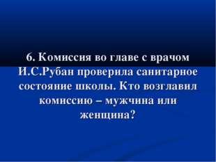 6. Комиссия во главе с врачом И.С.Рубан проверила санитарное состояние школы